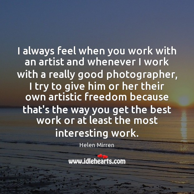 I always feel when you work with an artist and whenever I Helen Mirren Picture Quote