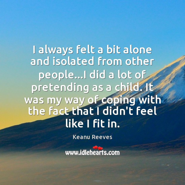 I always felt a bit alone and isolated from other people…I Image