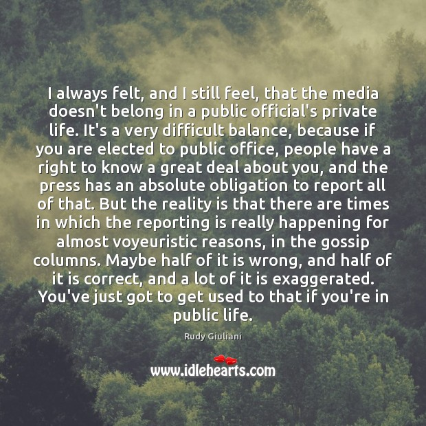 I always felt, and I still feel, that the media doesn't belong Rudy Giuliani Picture Quote