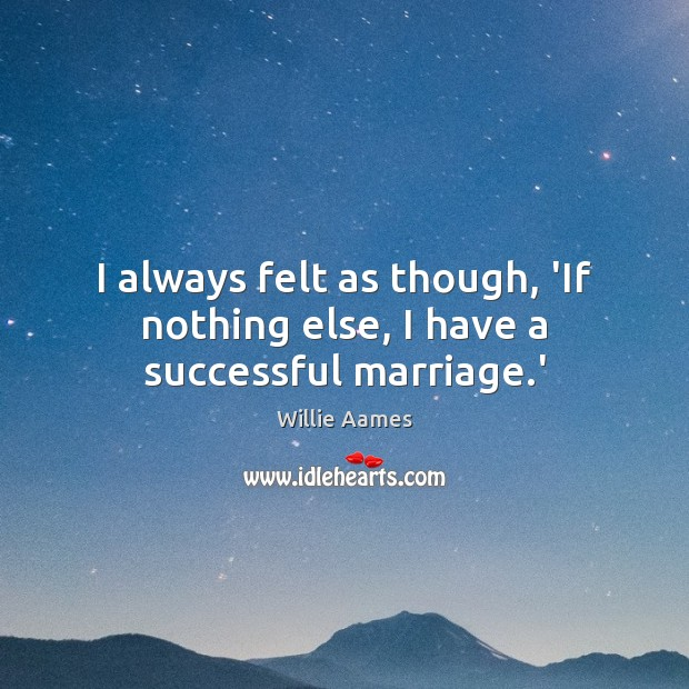 I always felt as though, 'If nothing else, I have a successful marriage.' Willie Aames Picture Quote