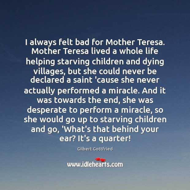 I always felt bad for Mother Teresa. Mother Teresa lived a whole Image