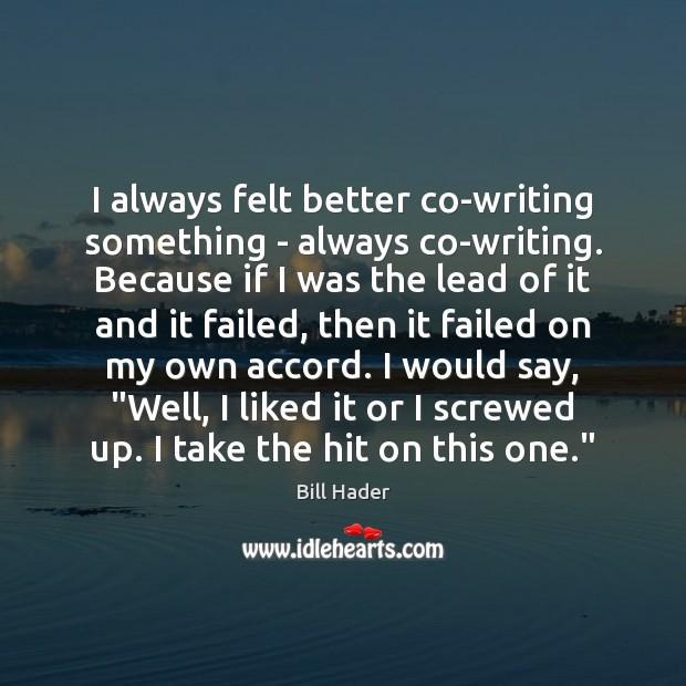 I always felt better co-writing something – always co-writing. Because if I Image