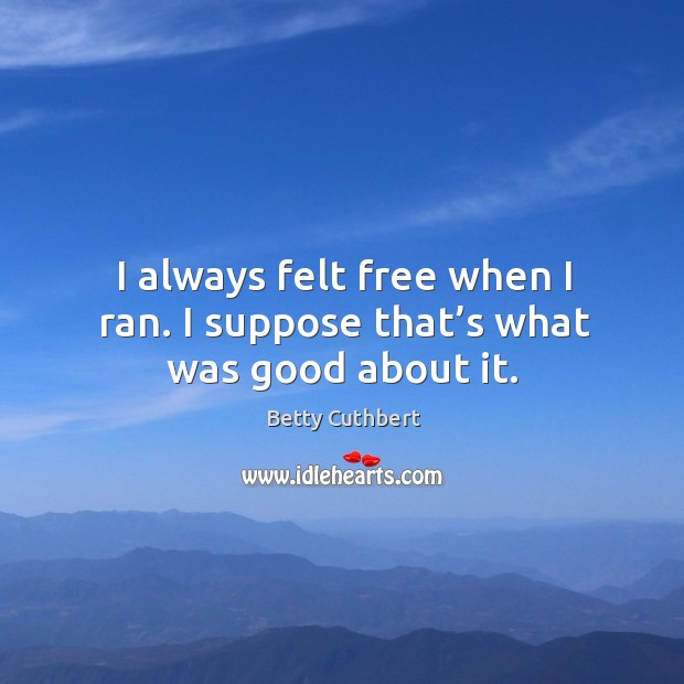 I always felt free when I ran. I suppose that's what was good about it. Image