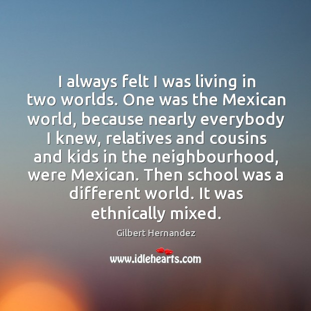 I always felt I was living in two worlds. One was the mexican world, because nearly everybody I knew Image