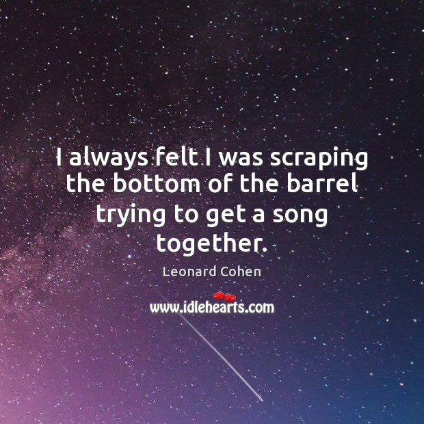 I always felt I was scraping the bottom of the barrel trying to get a song together. Leonard Cohen Picture Quote