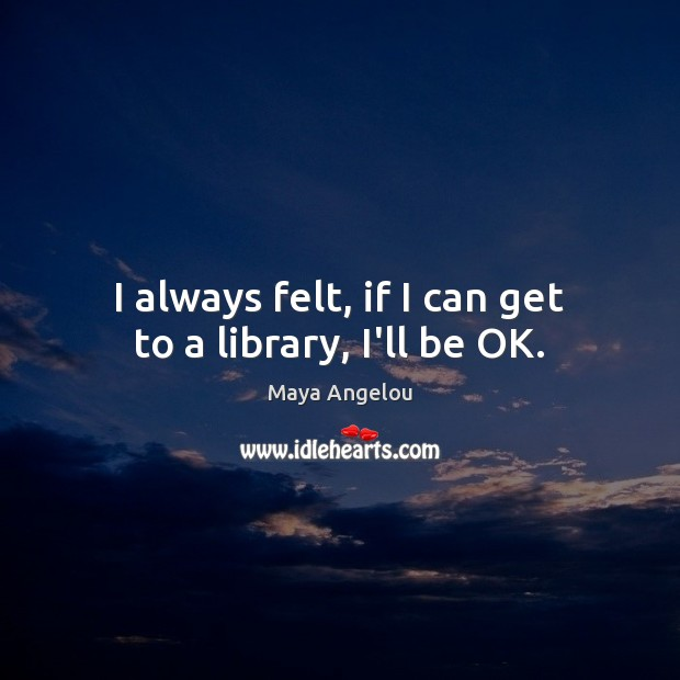 Image, I always felt, if I can get to a library, I'll be OK.