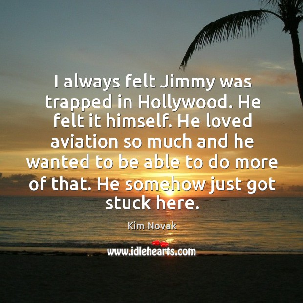 I always felt jimmy was trapped in hollywood. He felt it himself. Kim Novak Picture Quote