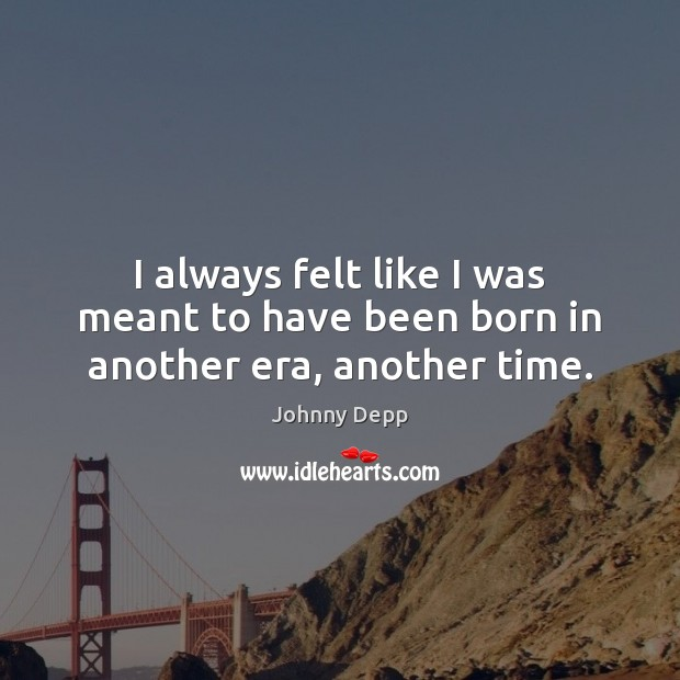 I always felt like I was meant to have been born in another era, another time. Image