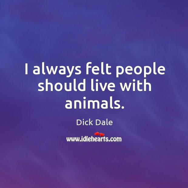 I always felt people should live with animals. Image