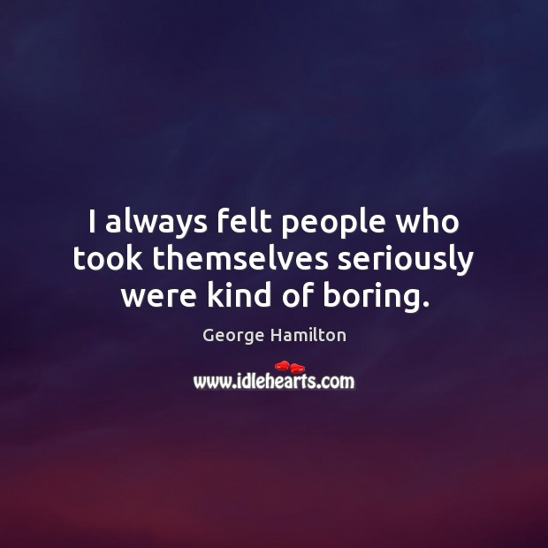 I always felt people who took themselves seriously were kind of boring. George Hamilton Picture Quote
