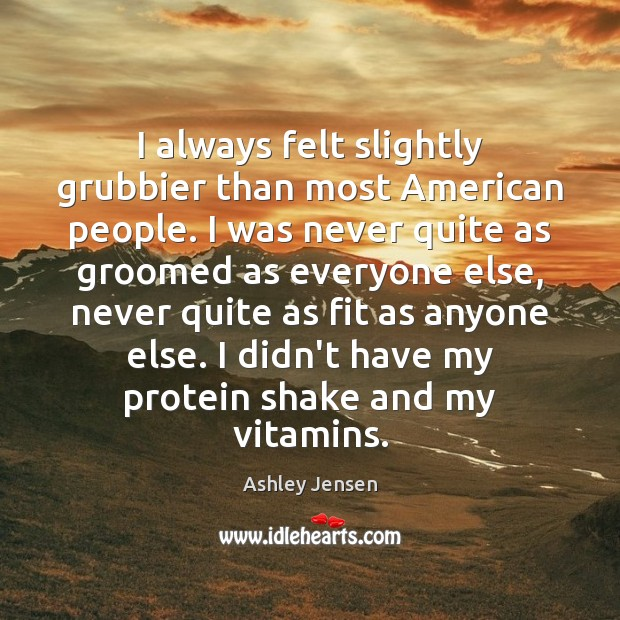 I always felt slightly grubbier than most American people. I was never Ashley Jensen Picture Quote