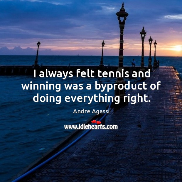 I always felt tennis and winning was a byproduct of doing everything right. Image