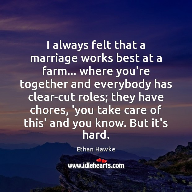 I always felt that a marriage works best at a farm… where Ethan Hawke Picture Quote