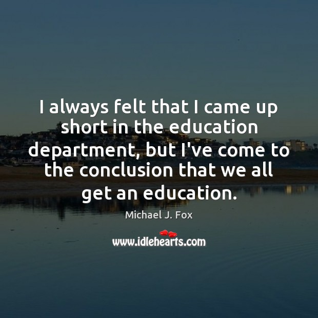 I always felt that I came up short in the education department, Michael J. Fox Picture Quote