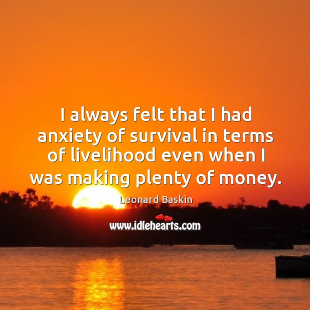 I always felt that I had anxiety of survival in terms of livelihood even when I was making plenty of money. Image