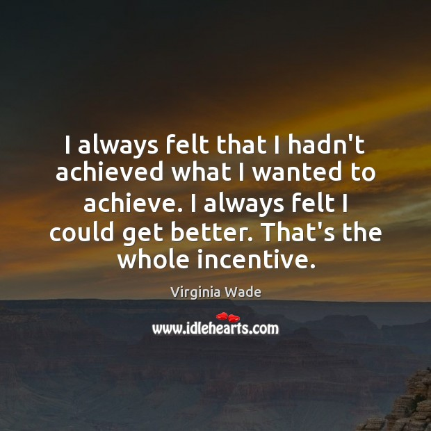 I always felt that I hadn't achieved what I wanted to achieve. Image