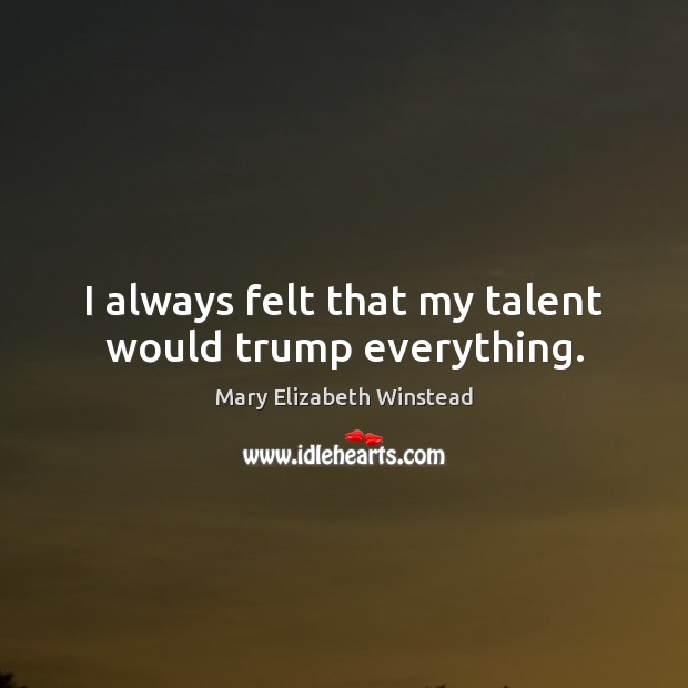 I always felt that my talent would trump everything. Mary Elizabeth Winstead Picture Quote