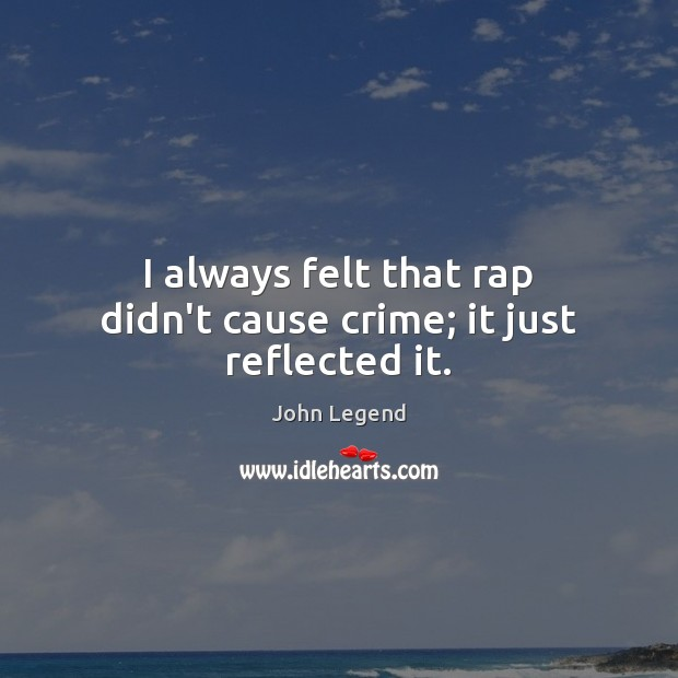I always felt that rap didn't cause crime; it just reflected it. John Legend Picture Quote