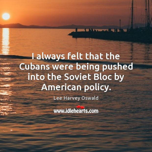 Image, I always felt that the Cubans were being pushed into the Soviet Bloc by American policy.