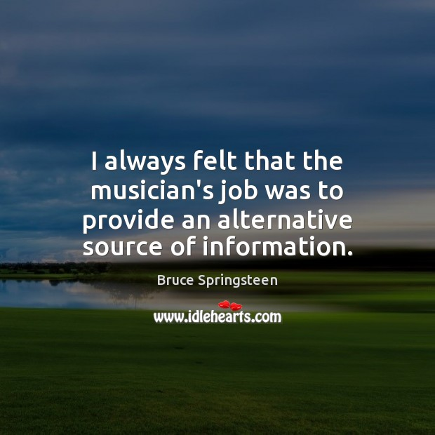 I always felt that the musician's job was to provide an alternative source of information. Image
