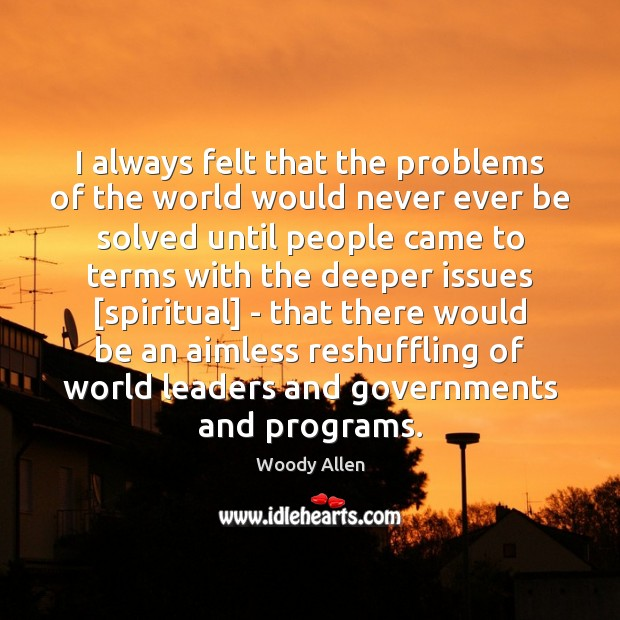 I always felt that the problems of the world would never ever Image