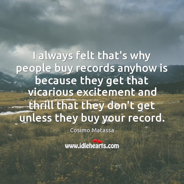 I always felt that's why people buy records anyhow is because they Image