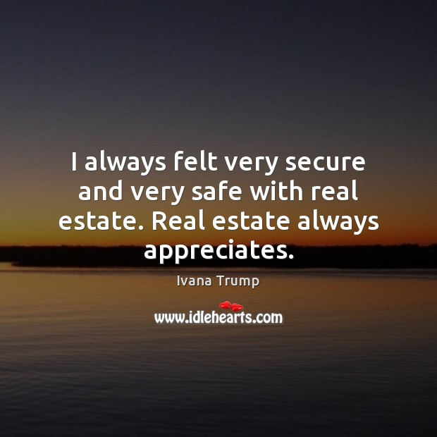 I always felt very secure and very safe with real estate. Real estate always appreciates. Ivana Trump Picture Quote