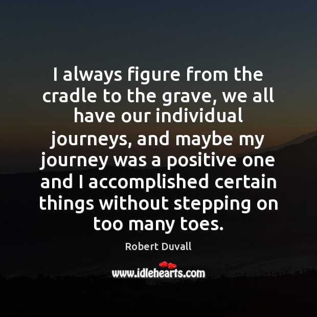 I always figure from the cradle to the grave, we all have Robert Duvall Picture Quote