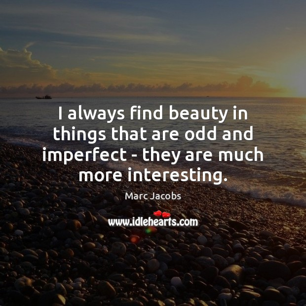 I always find beauty in things that are odd and imperfect – Marc Jacobs Picture Quote