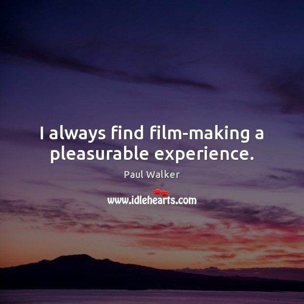 I always find film-making a pleasurable experience. Paul Walker Picture Quote