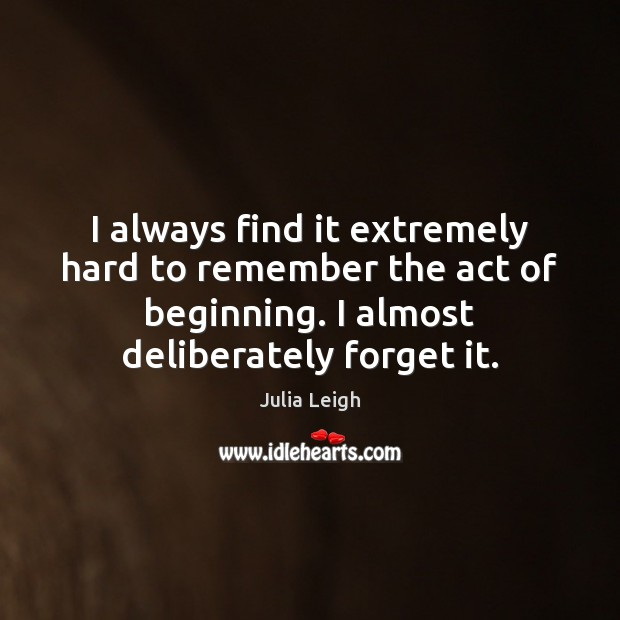 Image, I always find it extremely hard to remember the act of beginning.