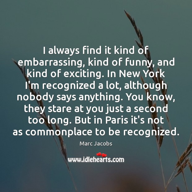 I always find it kind of embarrassing, kind of funny, and kind Marc Jacobs Picture Quote