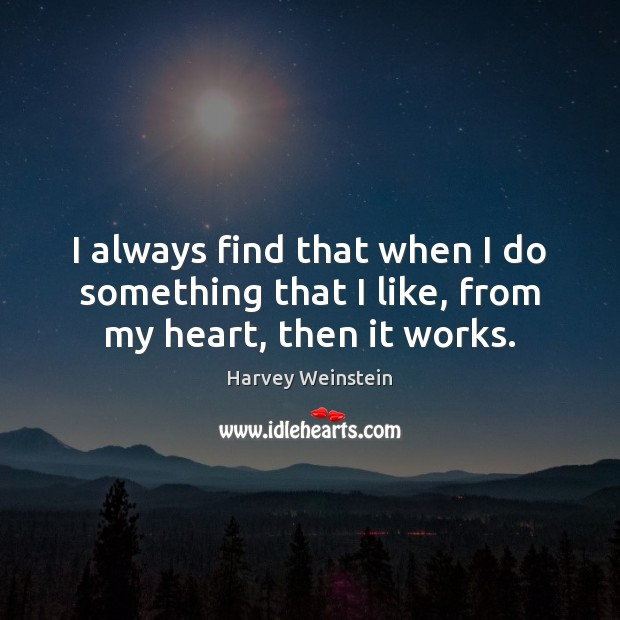 I always find that when I do something that I like, from my heart, then it works. Image
