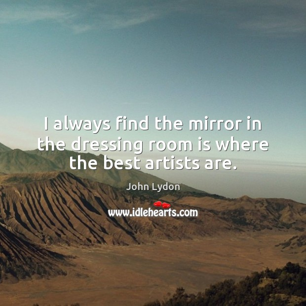 I always find the mirror in the dressing room is where the best artists are. John Lydon Picture Quote