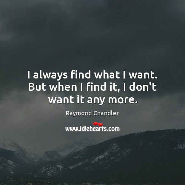 I always find what I want. But when I find it, I don't want it any more. Raymond Chandler Picture Quote