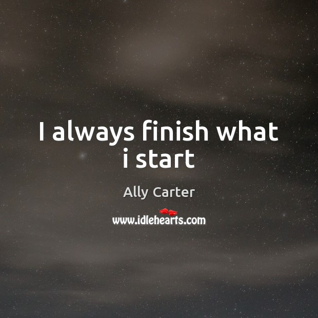 I always finish what i start Ally Carter Picture Quote