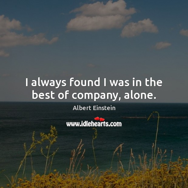 I always found I was in the best of company, alone. Albert Einstein Picture Quote