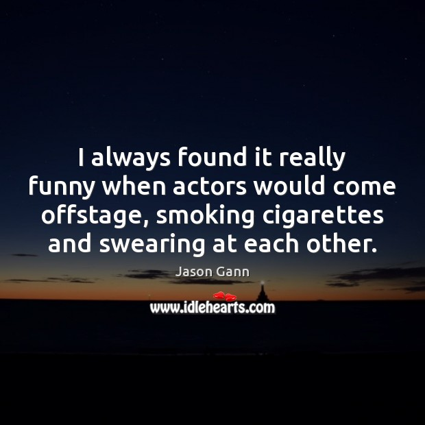 I always found it really funny when actors would come offstage, smoking Image