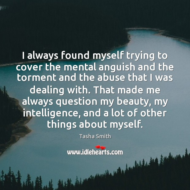 I always found myself trying to cover the mental anguish and the Image