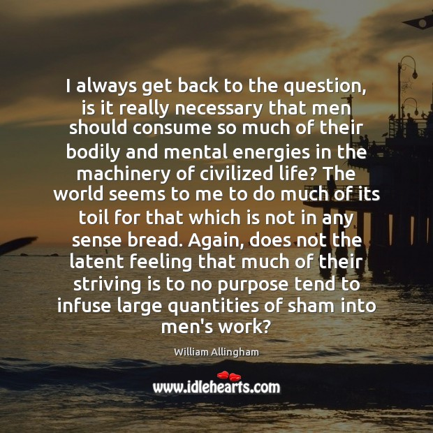 I always get back to the question, is it really necessary that William Allingham Picture Quote