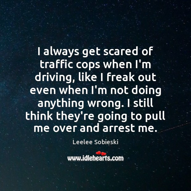 Image, I always get scared of traffic cops when I'm driving, like I