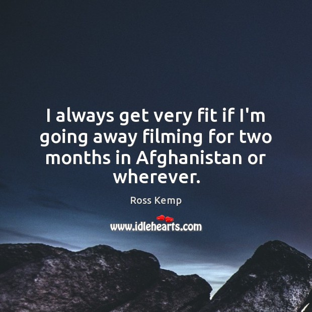 Image, I always get very fit if I'm going away filming for two months in Afghanistan or wherever.