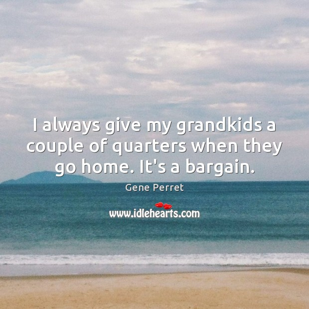 I always give my grandkids a couple of quarters when they go home. It's a bargain. Gene Perret Picture Quote