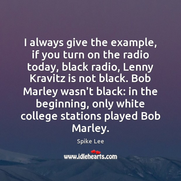 I always give the example, if you turn on the radio today, Spike Lee Picture Quote
