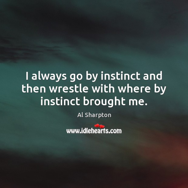 I always go by instinct and then wrestle with where by instinct brought me. Al Sharpton Picture Quote