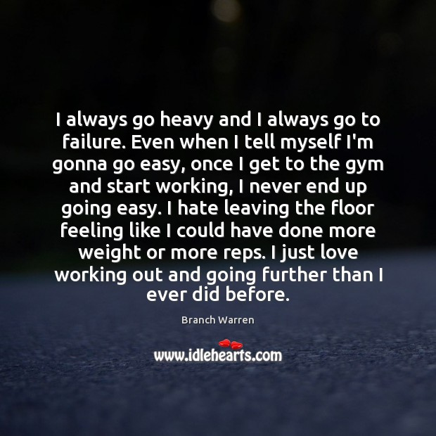 I always go heavy and I always go to failure. Even when Branch Warren Picture Quote