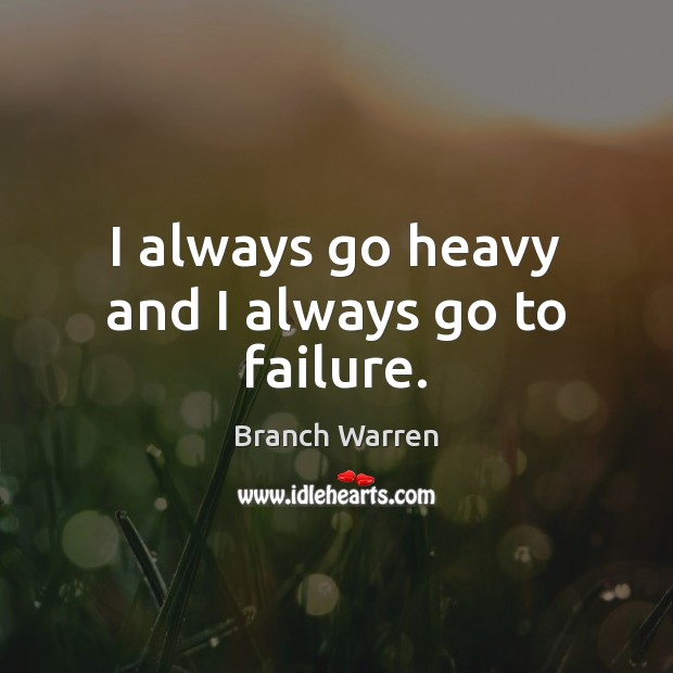 I always go heavy and I always go to failure. Branch Warren Picture Quote