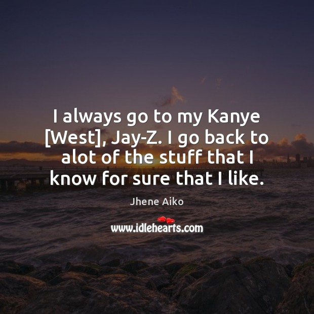 I always go to my Kanye [West], Jay-Z. I go back to Jhene Aiko Picture Quote
