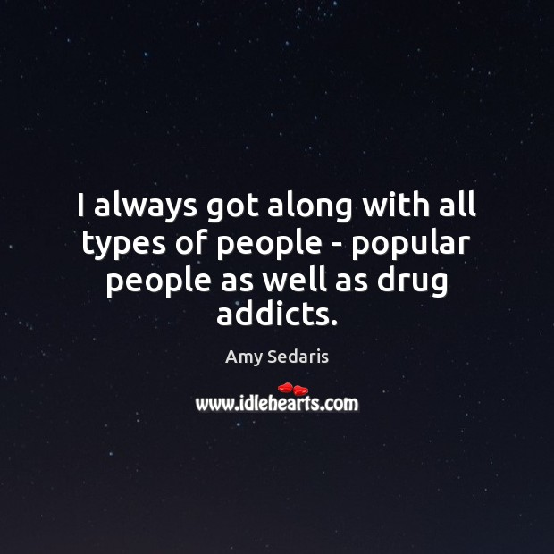 I always got along with all types of people – popular people as well as drug addicts. Amy Sedaris Picture Quote
