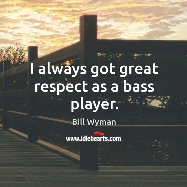 I always got great respect as a bass player. Image